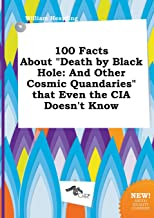 100 Facts about Death by Black Hole: And Other Cosmic Quandaries That Even the CIA Doesn't Know