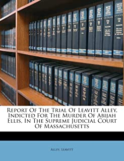Report of the Trial of Leavitt Alley, Indicted for the Murder of Abijah Ellis, in the Supreme Judicial Court of Massachusetts