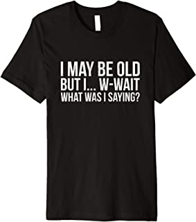 Funny May Be Old What Was I Saying Senior Citizen Premium T-Shirt