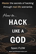 How to Hack Like a GOD: Master the secrets of Hacking through real life scenarios (Hack The Planet)