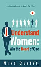 Understand Women: Win the Heart of One: A Comprehensive Guide for Men (relationship advice for men, dating advice for men, actionable wisdom)