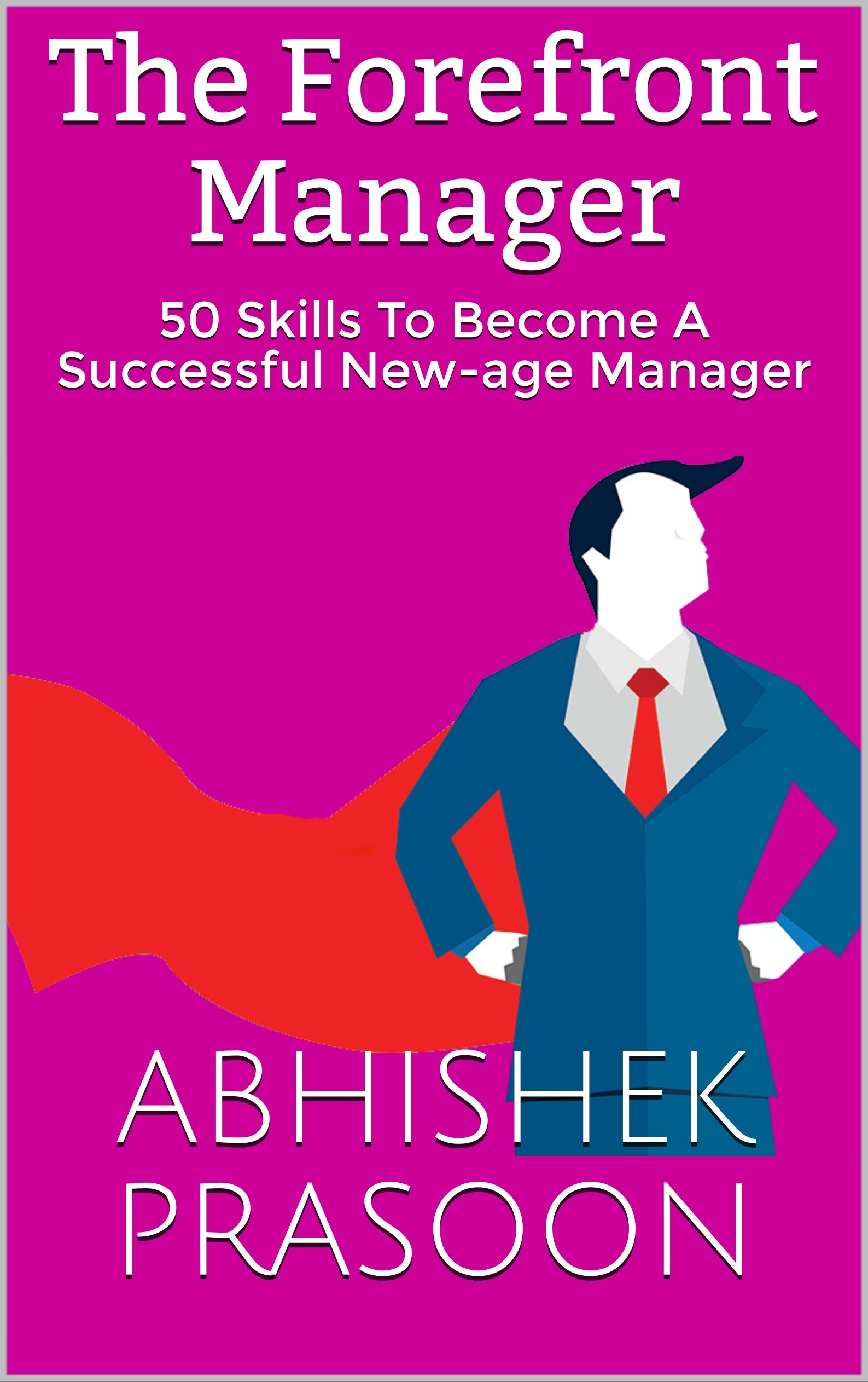 The Forefront Manager: 50 Skills To Become A Successful New-age Manager