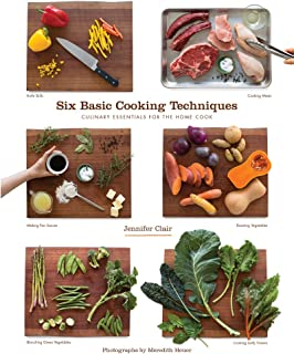 Six Basic Cooking Techniques: Culinary Essentials for the Home Cook
