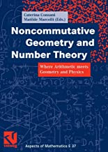 Noncommutative Geometry and Number Theory: Where Arithmetic meets Geometry and Physics (Aspects of Mathematics Book 37) (E...
