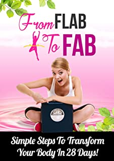 From flab to fab (Discover The Weight Loss Truths That Will Transform Your Body, Boost Your Health and Make You Fit for Life..  Simple steps to transform Your body in 28 Days!)