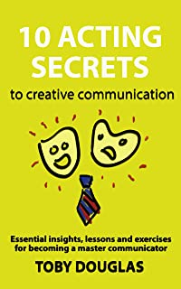 10 Acting Secrets to Creative Communication: Essential Insights, Lessons and Exercises for Becoming a Master Communicator