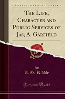 The Life, Character and Public Services of Jas; A. Garfield (Classic Reprint)