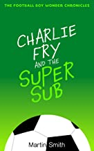 Charlie Fry and the Super Sub: The Football Boy Wonder Chronicles: Books for kids 7-13