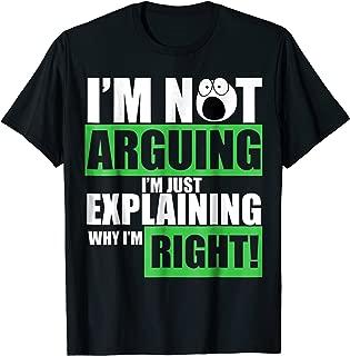 I'm Not Arguing I'm Just Explaining Why I Am Right Tee Shirt