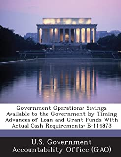 Government Operations: Savings Available to the Government by Timing Advances of Loan and Grant Funds with Actual Cash Requirements: B-114873