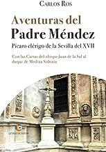 Aventuras del Padre Méndez. Pícaro clérigo de la Sevilla del XVII. Con las Cartas del obispo Juan de la Sal al duque de Me...