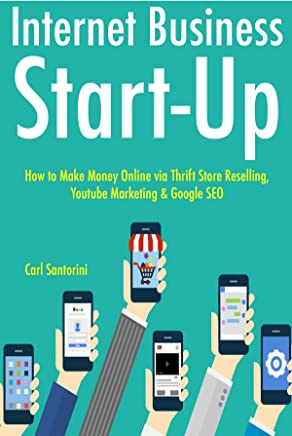 Internet Business Start-Up (2017 -  3 Book Bundle): How to Make Money Online via Thrift Store Reselling, Youtube Marketing & Google SEO (English Edition)