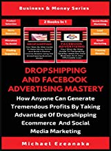 Dropshipping And Facebook Advertising Mastery (2 Books In 1): How Anyone Can Generate Tremendous Profits By Taking Advantage Of Dropshipping E-commerce And Social Media Marketing