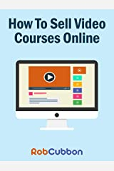 How To Sell Video Courses Online: A Roadmap To How I Make an Extra $5000+ Passive Income Every Month Kindle Edition