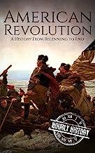 American Revolution: A History From Beginning to End (George Washington - Benjamin Franklin - Benedict Arnold - John Hanco...