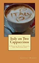 Italy on Two Cappuccinos: A Year Living and Traveling in Italy, France, Germany and Switzerland
