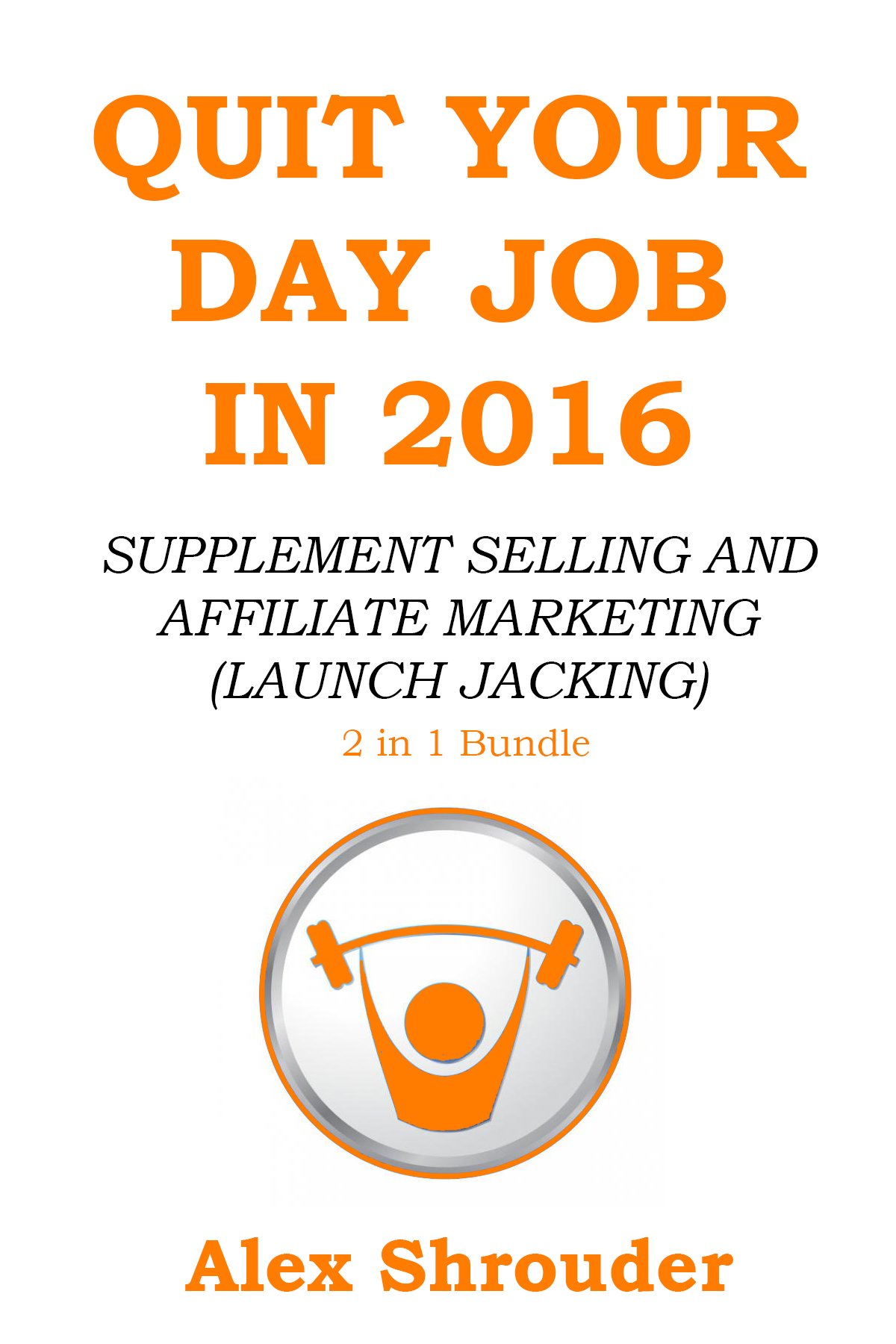 QUIT YOUR DAY JOB IN 2016 (2 in 1 Power Bundle): SUPPLEMENT SELLING AND AFFILIATE MARKETING (LAUNCH JACKING)