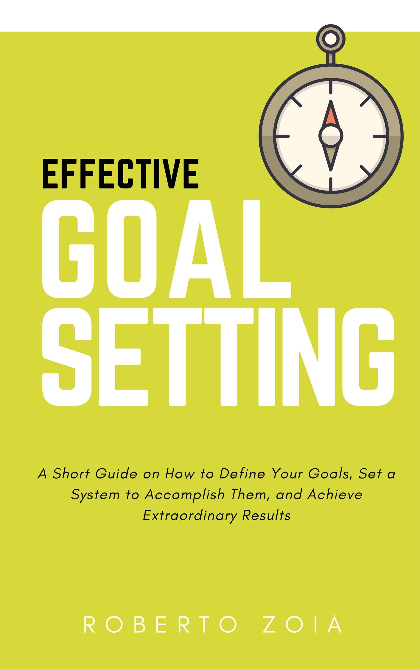 EFFECTIVE GOAL SETTING: A Short Guide on How to Define Your Goals, Set a System to Accomplish Them, and Achieve Extraordinary Results.