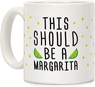LookHUMAN This Should Be A Margarita White 11 Ounce Ceramic Coffee Mug