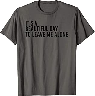 IT'S A BEAUTIFUL DAY TO LEAVE ME ALONE Shirt Funny Gift Idea