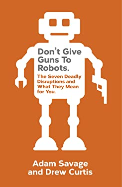 Don't Give Guns to Robots: The Next Big Disruptions and What They Mean for You