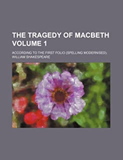 The Tragedy of Macbeth; According to the First Folio (Spelling Modernised). Volume 1