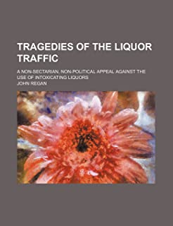 Tragedies of the Liquor Traffic; A Non-Sectarian, Non-Political Appeal Against the Use of Intoxicating Liquors