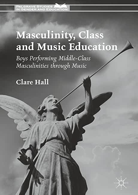 Masculinity, Class and Music Education: Boys Performing Middle-Class Masculinities through Music (Palgrave Studies in Gender and Education) (English Edition)