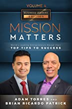 Mission Matters: World's Leading Entrepreneurs Reveal Their Top Tips To Success (Business Leaders Vol.4 - Edition 11)