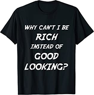 Why Can't I Be Rich Instead Of Good Looking Funny Tee Shirt