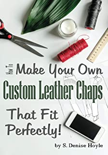 How to Make Your Own Custom Leather Chaps that Fit Perfectly: Illustrated Step-By-Step Guide (Pattern Making Made Easy Book 3)