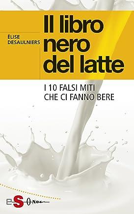 Il libro nero del latte: I 10 falsi miti che ci fanno bere