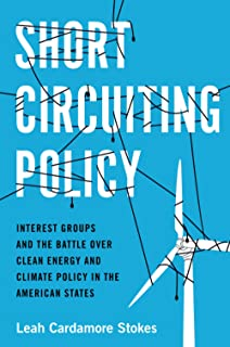 Short Circuiting Policy: Interest Groups and the Battle Over Clean Energy and Climate Policy in the American States (Studi...