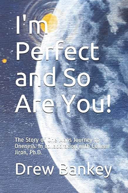 I'm Perfect and So Are You!: The Story of One Mans Journey to Oneness. In collaboration with Colleen Jiron, Ph.D.