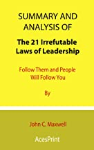 Summary and Analysis of The 21 Irrefutable Laws of Leadership: Follow Them and People Will Follow You By John C. Maxwell
