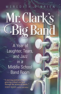 Mr. Clark's Big Band: A Year of Laughter, Tears, and Jazz in a Middle School Band Room