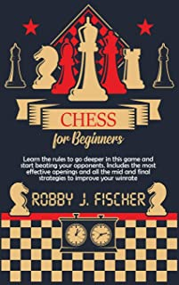 Chess for Beginners: Learn the Rules to Go Deeper in This Game and Start Beating Your Opponents. Includes the Most Effecti...