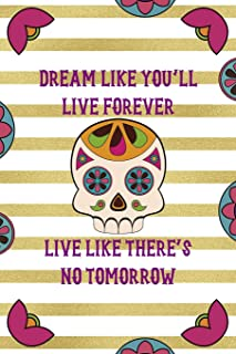 Dream Like Youll Live Forever Live Like Theres No Tomorrow: Day Of The Death Notebook Journal Composition Blank Lined Di...