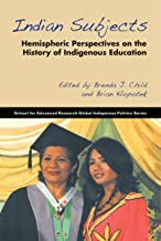 Indian Subjects: Hemispheric Perspectives on the History of Indigenous Education (School for Advanced Research Global Indigenous Politics Series)