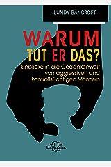 Warum tut er das?: Einblicke in die Gedankenwelt von aggressiven und kontrollsüchtigen Männern (German Edition) Kindle Edition