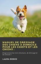 Manuel de dressage des chiens à domicile pour les chiots et les chiens:: Programme d'un mois d'astuces, de dressage et de...