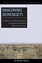 Imagining Serengeti: A History of Landscape Memory in Tanzania from Earliest Times to the Present (New African Histories)
