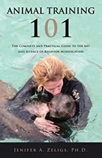 Animal Training 101: The Complete and Practical Guide to the Art and Science of Behavior Modification