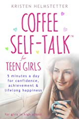 Coffee Self-Talk for Teen Girls: 5 Minutes a Day for Confidence, Achievement & Lifelong Happiness Kindle Edition