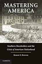 Mastering America: Southern Slaveholders and the Crisis of American Nationhood (Cambridge Studies on the American South)