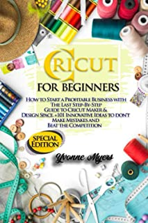 CRICUT FOR BEGINNERS: HOW TO START A PROFITABLE BUSINESS WITH THE LAST STEP-BY-STEP GUIDE TO CRICUT MAKER & DESIGN SPACE +...