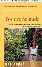 Positive Solitude : A Practical Program for Mastering Loneliness and Achieving Self-Fulfillment