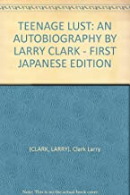 TEENAGE LUST: AN AUTOBIOGRAPHY BY LARRY CLARK - FIRST JAPANESE EDITION