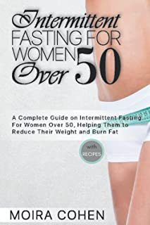 Intermittent Fasting for Women Over 50: A Complete Guide on Intermittent Fasting for Women Over 50, Helping Them to Reduce...