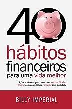 40 Hábitos Financeiros Para Uma Vida Melhor: Lições poderosas para quem quer sair das dívidas,poupar com consistência e investir com qualidade (Eu e meu dinheiro Livro 1)